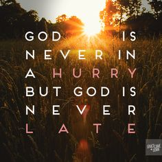 God is never in a hurry, but God is never late. Photo Credit For my Anna Banana.. <3