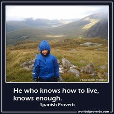 He who knows how to live, knows enough. Spanish Proverb - Source: https://www.facebook.com/photo.php?fbid=556316437724061=a.431901220165584.99173.429024703786569=1