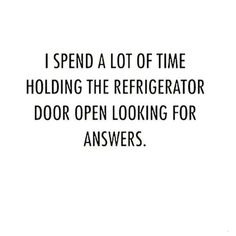 I spend a lot of time holding the refrigerator door open, looking for answers.