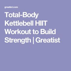 Total-Body Kettlebell HIIT Workout to Build Strength | Greatist