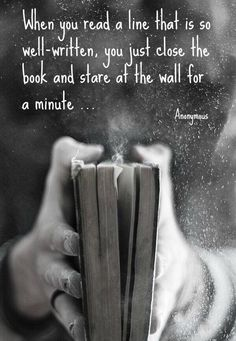 When you read a line that is so well-written, you just close the book and stare . When you read a line that is so well-written, you just close the book and stare at the wall for a minute. Reading Quotes, Writing Quotes, Words Quotes, Life Quotes, Sayings, Wisdom Quotes, Success Quotes, Quotes Quotes, I Love Books