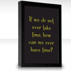 If we do not ever take time, how can we ever have time?