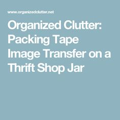 Organized Clutter: Packing Tape Image Transfer on a Thrift Shop Jar