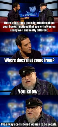"""""""I've always considered women to be people"""" for the win. George RR Martin. Author of Game of Thrones.  Full interview here: http://hbowatch.com/20-minute-interview-with-george-r-r-martin/"""