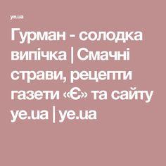 Гурман - солодка випічка | Смачні страви, рецепти газети «Є» та сайту ye.ua | ye.ua