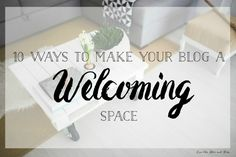 10 Ways to Make Your Blog a Welcoming Space www.lovethehereandnow.com