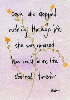 Once she stopped rushing through life, she was amazed how much more life she had time for. <3