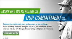 EVERY DAY, WE'RE ACTING ON OUR COMMITMENT TO... Support the dedicated men and women of our military. We're thanking veterans with jobs. In 2011, we hired over 3,000 veterans into the J.P.Morgan Chase family, with plans to hire more.