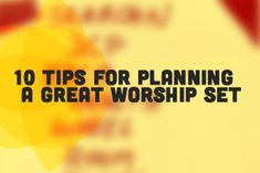 10 Tips for Planning a Great Worship Set