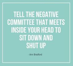 Tell the negative committee in your head to sit down and shut up