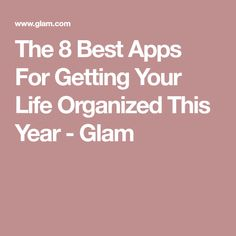 The 8 Best Apps For Getting Your Life Organized This Year - Glam