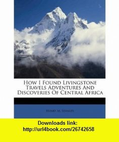How I Found Livingstone Travels Adventures And Discoveries Of Central Africa (9781149955987) Henry M. Stanley , ISBN-10: 1149955988  , ISBN-13: 978-1149955987 ,  , tutorials , pdf , ebook , torrent , downloads , rapidshare , filesonic , hotfile , megaupload , fileserve