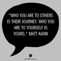"""Who you are to others is their journey. Who you are to yourself is yours."" Matt Kahn"