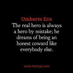"""The real hero is always a hero by mistake; he dreams of being an honest coward like everybody else."", Umberto Eco"