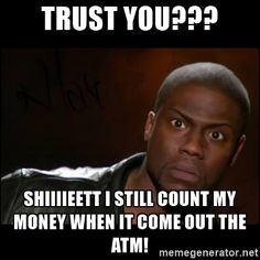 Kevin Hart Wait - Trust you??? shiiiieett i still count my money when it come out the ATM!