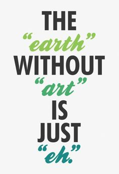 """Earth"" without ""art"" is just ""eh"""