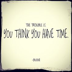 The trouble is, you think you have time. Great tatt to remind me of here and now.