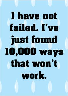 I have not failed. I've just found 10,000 ways that won't wo... -