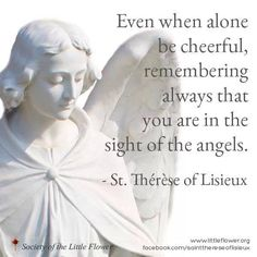 Even when alone be cheerful remembering always that you are always in sight of Angels. Therese of Lisieux