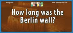Question – How Long Was The Berlin Wall? Trivia Questions For Kids, Quizzes For Kids, Berlin Wall, Trivia Games, History Facts, Knowledge, Facts
