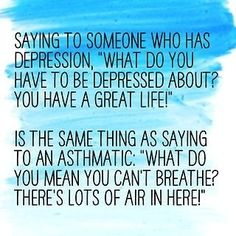 Saying to someone who has a depression: ''what do you have to be depressed about? You have a great life!'' Is the same thing as saying to an asthmatic: ''what do you mean you can't breathe? There's lots of air in here!''