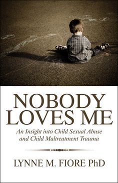 Nobody Loves Me: An Insight into Child Sexual Abuse and Maltreatment Trauma  by: Lynne M. Fiore PhD