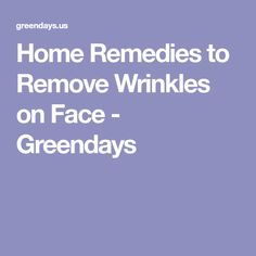 Home Remedies to Remove Wrinkles on Face - Greendays