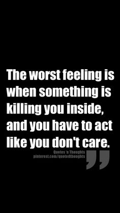 The worst feeling is when something is killing you inside, and you have to act like you don't care.