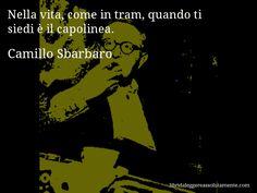 Aforisma di Camillo Sbarbaro , Nella vita, come in tram, quando ti siedi è il capolinea.