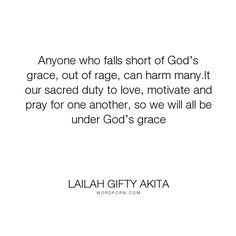 "Lailah Gifty Akita - ""Anyone who falls short of God�s grace, out of rage, can harm many.It our sacred duty..."". life, inspirational, wisdom, hope, religion, faith, peace, people, compassion, destiny, spirituality, christianity, prayer, grace, mankind, duty, gentle, sacred, fellowship, love-one-another, love, moral, good-deeds, mission, christian-life, peaceful, saved-souls, calling-people, gods-grace, humanity-advice, lailah-gifty-akita-affirmations, kindess, lessons-learnt, warfare-prayers…"