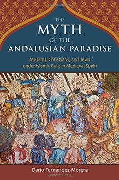 The Myth of the Andalusian Paradise: Muslims, Christians, and Jews under Islamic Rule in Medieval Spain by Dario Fernandez-Morera (2016)