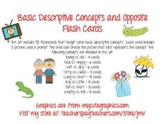 Basic Descriptive Concepts and Opposite Flash Cards This set includes 52 flashcards that target some basic descriptive concepts. Each card includes 2 pictures and a prompt. The child can choose the picture that best represents the concept. The following concepts are included in this set: Young vs.