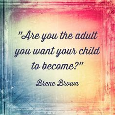 I love this quote from Brene Brown. Its something we all should keep in our minds. Its from her book, The Gifts of Imperfect Parenting.