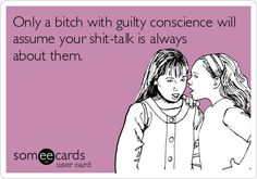 Only a bitch with guilty conscience will assume your shit-talk is always about them. /// harsh but true Me Quotes, Funny Quotes, Guilty Conscience, The Words, E Cards, Someecards, The Funny, Favorite Quotes, Favorite Things