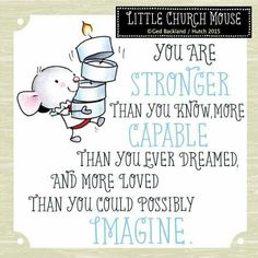 ♥ You are Stronger than you know, more Capable than you ever dreamed, and more loved than you could possibly Imagine...Little Church, Mouse ♥