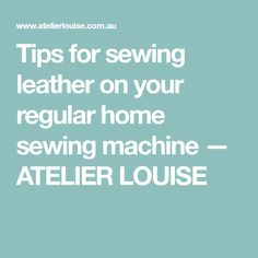 Tips for sewing leather on your regular home sewing machine — ATELIER LOUISE