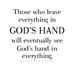 Those who leave everything in God's hand, will eventually see God's hand in everything! Amen!