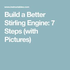 Build a Better Stirling Engine: 7 Steps (with Pictures)
