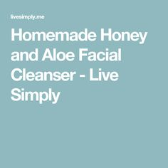 Homemade Honey and Aloe Facial Cleanser - Live Simply