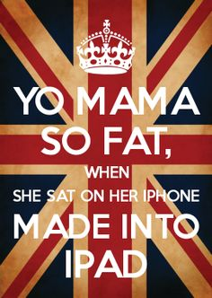 YO MAMA SO FAT, WHEN SHE SAT ON HER IPHONE MADE INTO IPAD