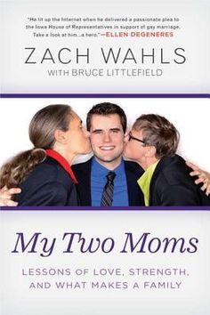 """My Two Moms: Lessons of Love, Strength and What Makes a Family ~ On January 31, 2011, Zach Wahls addressed the IowaHouse Judiciary Committeein a forum regarding civil unions. The 19-yr-old son of a same-sex couple, Wahls proudly proclaimed, """"The sexual orientation of my parents has had zero effect on the content of my character."""" Hours later, his speech was posted on YouTube, where it went viral, receiving 2 million views. By the end of the week, everyone knew his name and wanted to hear…"""