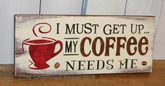 I must get up my COFFEE needs ME sign/Cute Sign/Hand painted/Coffee Sign