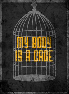 """""""My body is a cage that keeps me from dancing with the one I love, but my mind holds the key...""""  - Arcade Fire"""