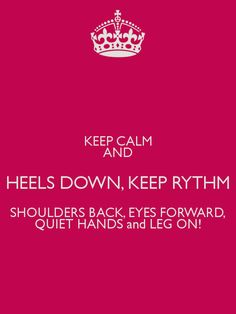 KEEP CALM AND HEELS DOWN, KEEP RYTHM SHOULDERS BACK, EYES FORWARD, QUIET HANDS and LEG ON!