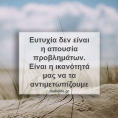 Ευτυχία δεν είναι η απουσία προβλημάτων. Είναι η ικανότητά μας να τα αντιμετωπίζουμε My Love Poems, Love Quotes, Quotes Quotes, Philosophical Quotes, Motivational Quotes, Inspirational Quotes, Perfect Word, Greek Quotes, Love Letters