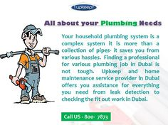 For reliable plumbing services you must hire an expert that can manage to offer complete residential or commercial plumbing services. Upkeep home maintenance company also provide you Plumbing Job in Dubai. For more us :-  http://upkeep.ae/up_service/plumber-in-dubai/