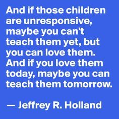 Post by robertdbarrett on is part of Teaching children Quotes - And if those children are unresponsive, maybe you can't teach them yet, but you can love them And if you love them today, maybe you can teach them tomorrow Jeffrey R Holland Lds Quotes, Uplifting Quotes, Quotable Quotes, Great Quotes, Quotes To Live By, Change Quotes, Mentor Quotes, Faith Quotes, The Words