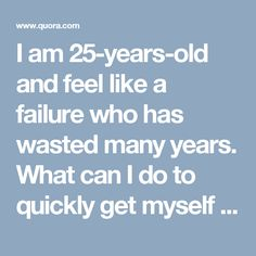 I am 25-years-old and feel like a failure who has wasted many years. What can I do to quickly get myself back on track?