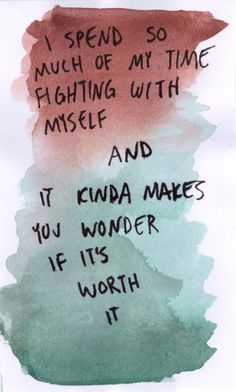 i spend so much of my time fighting with myself and it kinda makes you wonder if it's worth it