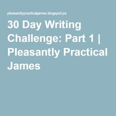 30 Day Writing Challenge: Part 1 | Pleasantly Practical James